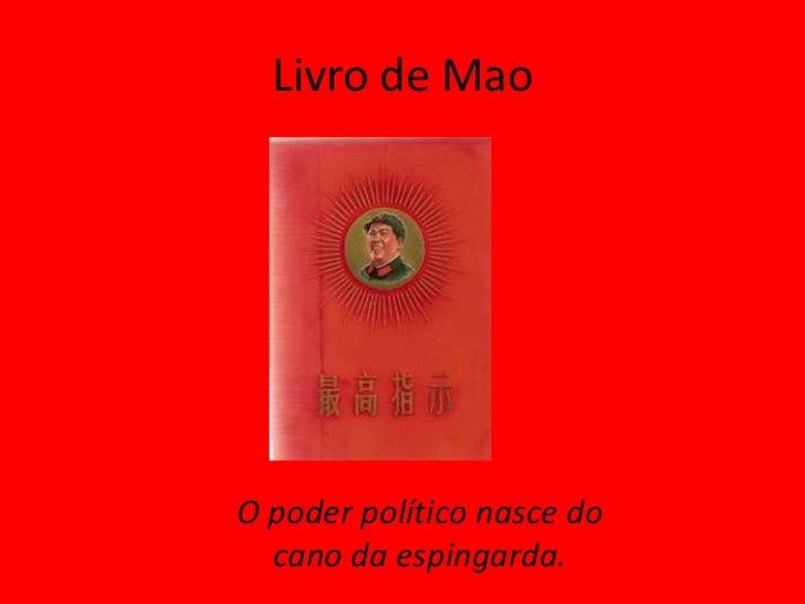 Livro de MaoO poder político nasce do  cano da espingarda.