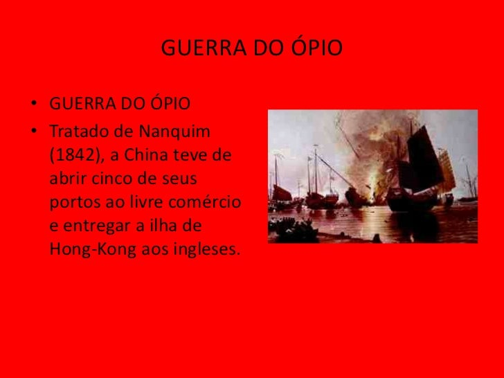 GUERRA DO ÓPIO• GUERRA DO ÓPIO• Tratado de Nanquim  (1842), a China teve de  abrir cinco de seus  portos ao livre comércio...