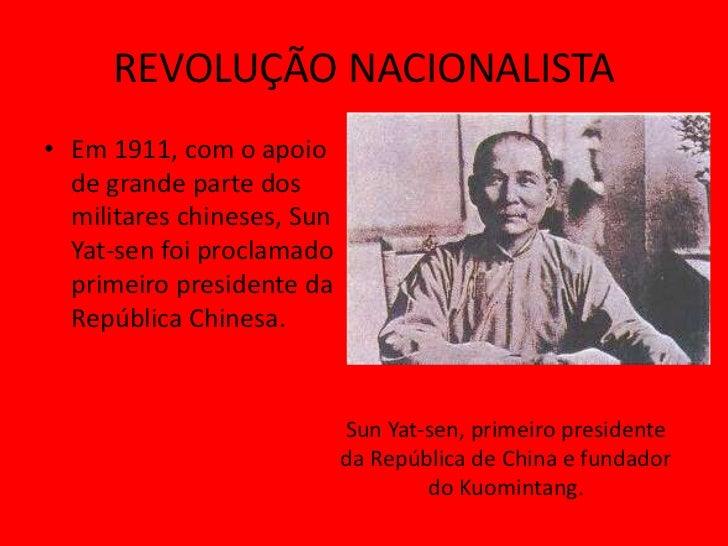 REVOLUÇÃO NACIONALISTA• Em 1911, com o apoio  de grande parte dos  militares chineses, Sun  Yat-sen foi proclamado  primei...