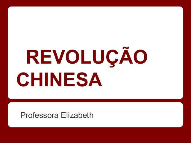 REVOLUÇÃO CHINESA Professora Elizabeth