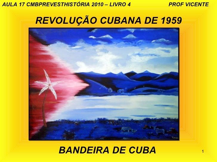AULA 17 CMBPREVESTHISTÓRIA 2010 – LIVRO 4   PROF VICENTE          REVOLUÇÃO CUBANA DE 1959                  BANDEIRA DE CU...
