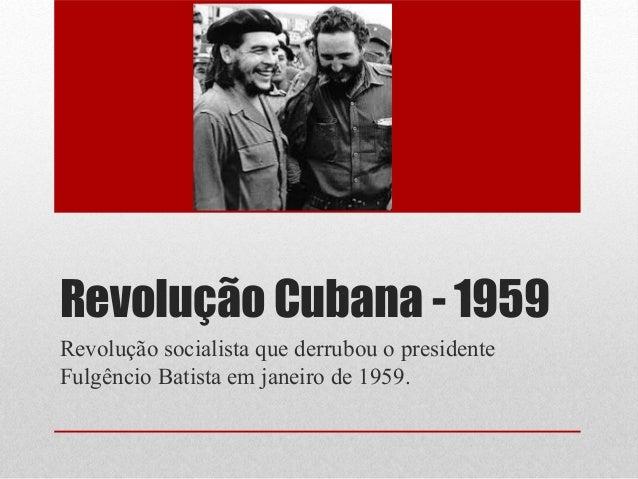Revolução Cubana - 1959 Revolução socialista que derrubou o presidente Fulgêncio Batista em janeiro de 1959.
