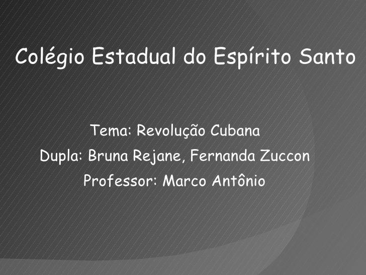 Colégio Estadual do Espírito Santo <ul><li>Tema: Revolução Cubana </li></ul><ul><li>Dupla: Bruna Rejane, Fernanda Zuccon <...