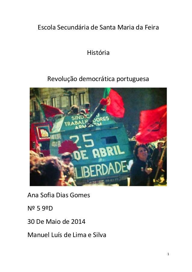 1 Escola Secundária de Santa Maria da Feira História Revolução democrática portuguesa Ana Sofia Dias Gomes Nº 5 9ºD 30 De ...