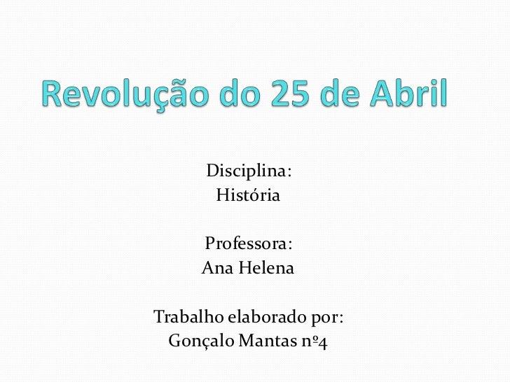 Revolução do 25 de Abril<br />Disciplina:<br />História<br />Professora:<br />Ana Helena<br />Trabalho elaborado por:<br /...