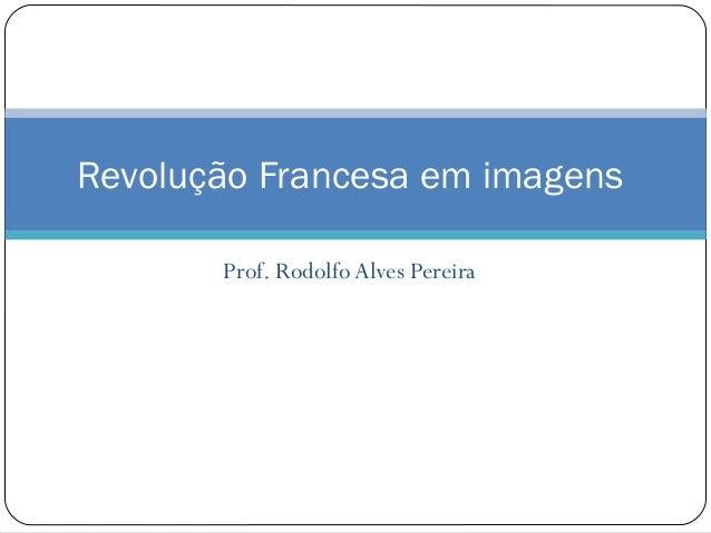 Prof. Rodolfo Alves Pereira Revolução Francesa em imagens
