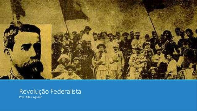 Revolução Federalista  Prof. Altair Aguilar