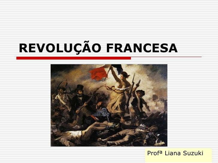 REVOLUÇÃO FRANCESA Profª Liana Suzuki