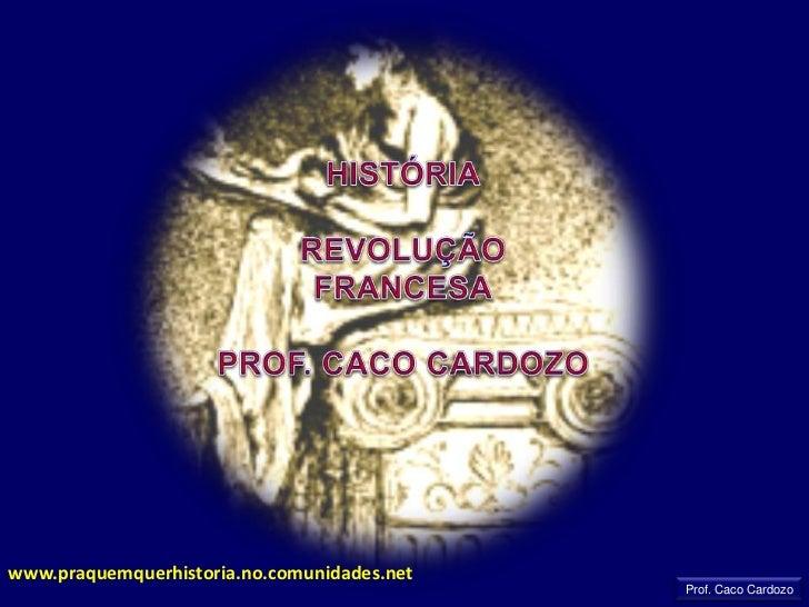 HISTÓRIA<br />REVOLUÇÃO<br />FRANCESA<br />PROF. CACO CARDOZO<br />www.praquemquerhistoria.no.comunidades.net<br />Prof. C...