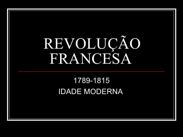 REVOLUÇÃO FRANCESA    1789-1815 IDADE MODERNA