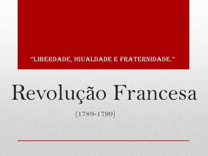 """""""Liberdade, iguaLdade e fraternidade.""""Revolução Francesa            (1789-1799)"""