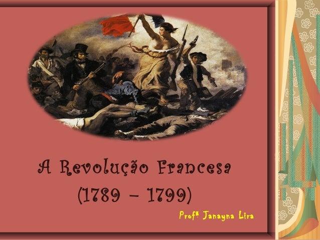 A Revolução Francesa(1789 – 1799)Profª Janayna Lira