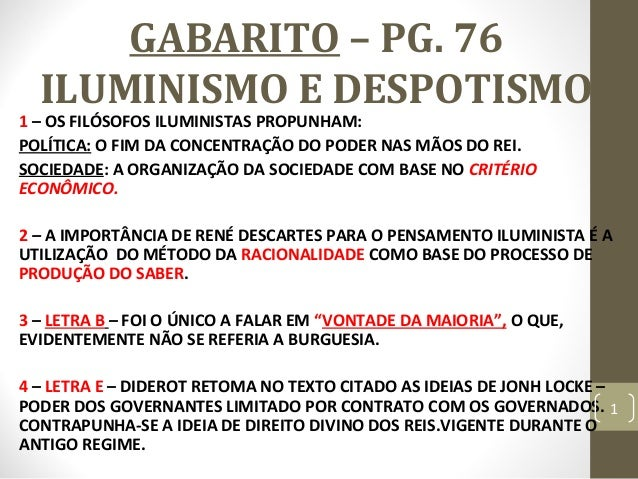 GABARITO – PG. 76 ILUMINISMO E DESPOTISMO 1 – OS FILÓSOFOS ILUMINISTAS PROPUNHAM: POLÍTICA: O FIM DA CONCENTRAÇÃO DO PODER...
