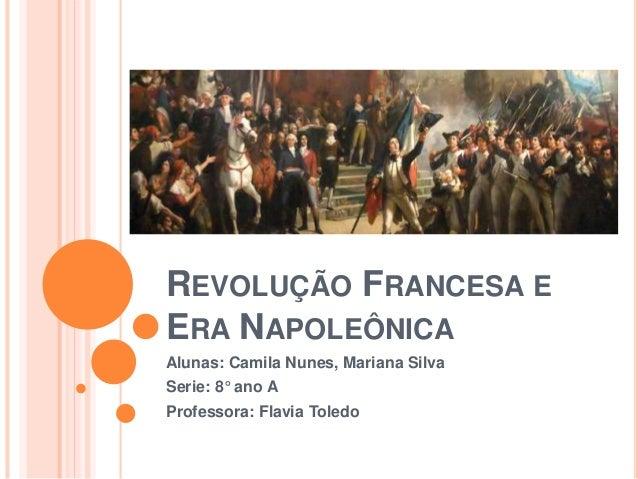 REVOLUÇÃO FRANCESA E ERA NAPOLEÔNICA Alunas: Camila Nunes, Mariana Silva Serie: 8° ano A Professora: Flavia Toledo