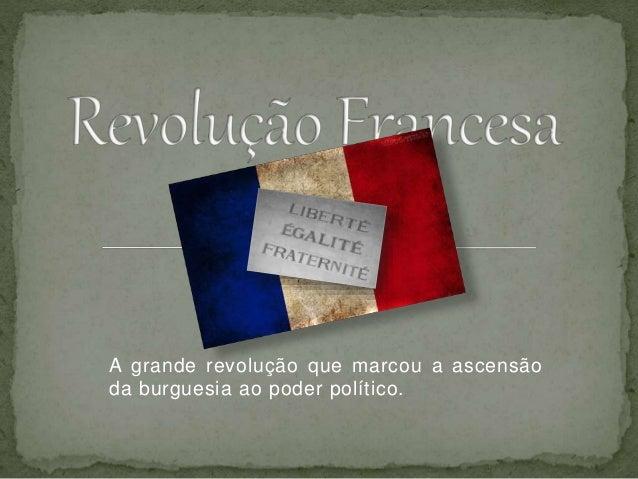 A grande revolução que marcou a ascensão da burguesia ao poder político.