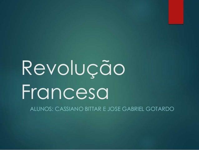 Revolução Francesa ALUNOS: CASSIANO BITTAR E JOSE GABRIEL GOTARDO