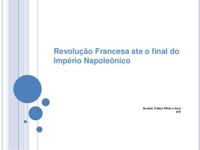 ALUNAS: CAMILA PIRES E JULIA 8°D Revolução Francesa ate o final do Império Napoleônico