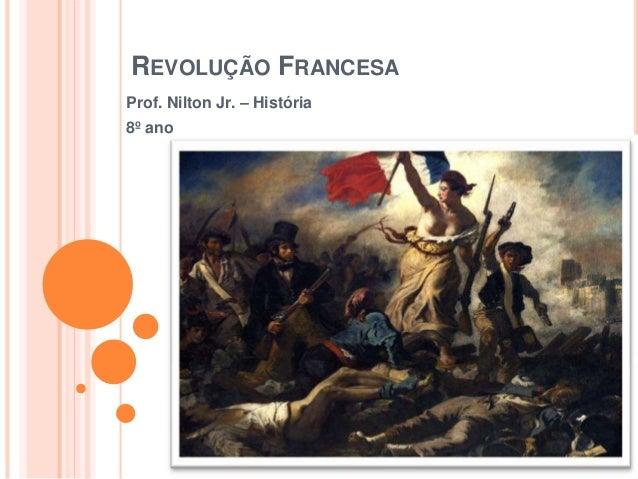 REVOLUÇÃO FRANCESA Prof. Nilton Jr. – História 8º ano