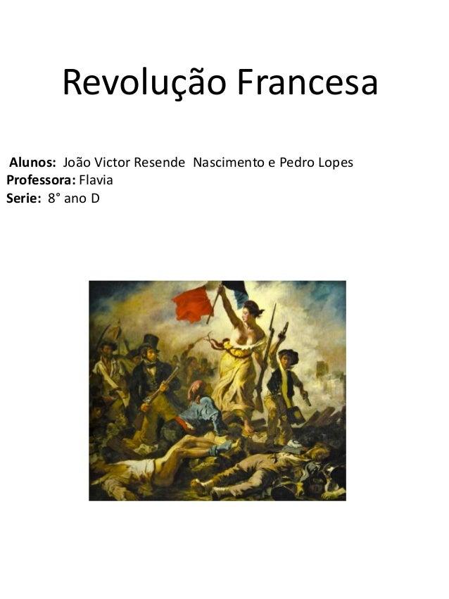 Revolução Francesa Alunos: João Victor Resende Nascimento e Pedro Lopes Professora: Flavia Serie: 8° ano D