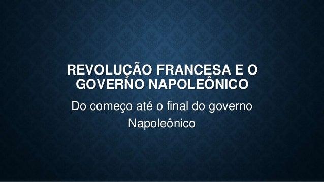 REVOLUÇÃO FRANCESA E O GOVERNO NAPOLEÔNICO Do começo até o final do governo Napoleônico