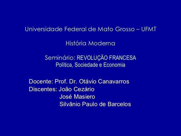 Universidade Federal de Mato Grosso – UFMT História Moderna Seminário:  REVOLUÇÃO FRANCESA Política, Sociedade e Economia ...