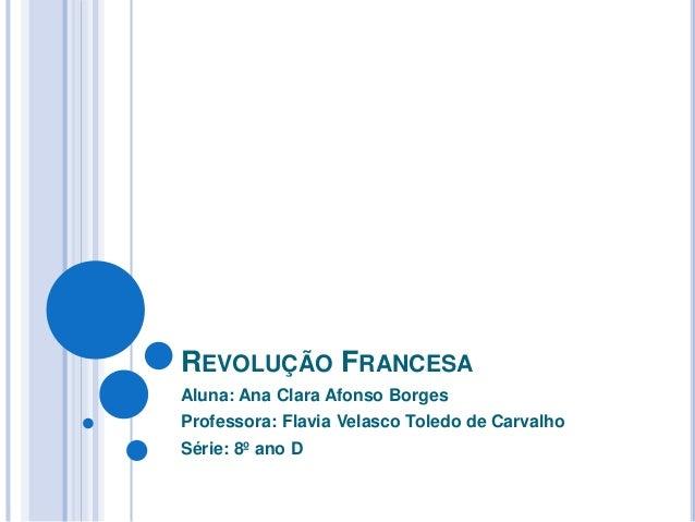 REVOLUÇÃO FRANCESA Aluna: Ana Clara Afonso Borges Professora: Flavia Velasco Toledo de Carvalho Série: 8º ano D