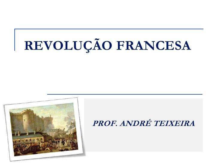 REVOLUÇÃO FRANCESA       PROF. ANDRÉ TEIXEIRA