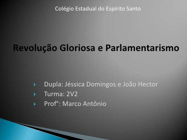 Colégio Estadual do Espírito Santo<br />Revolução Gloriosa e Parlamentarismo<br />Dupla: Jéssica Domingos e João Hector<br...