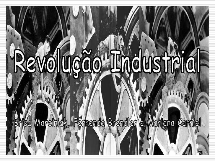 Revolução Industrial Brisa Marciniak, Fernanda Brendler e Mariana Carniel