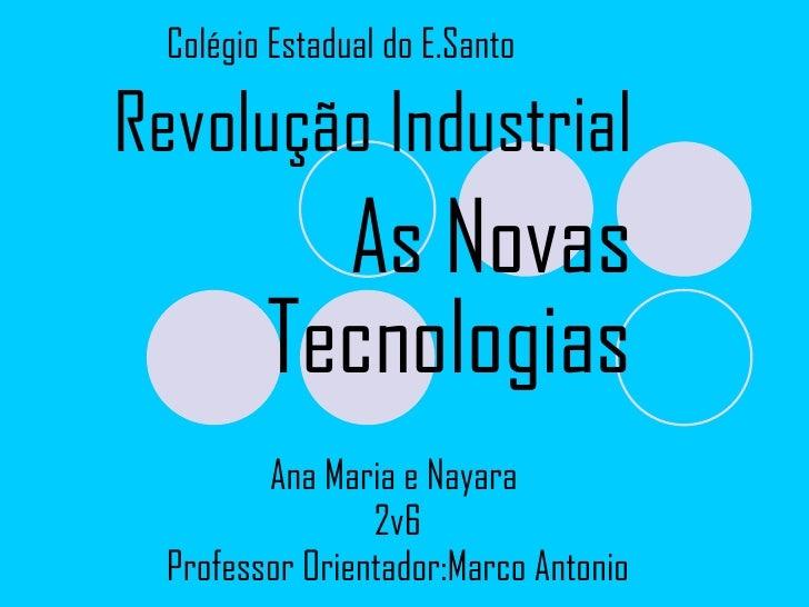 Ana Maria e Nayara  2v6 Professor Orientador:Marco Antonio Colégio Estadual do E.Santo Revolução Industrial As Novas Tecno...