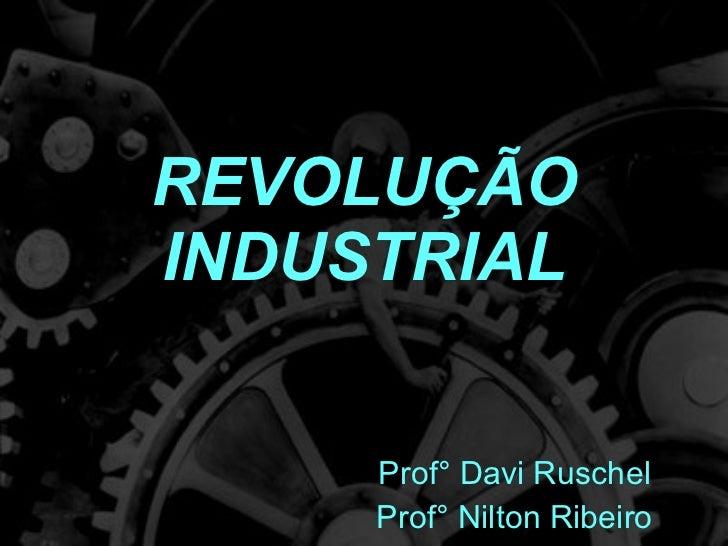REVOLUÇÃO INDUSTRIAL Prof° Davi Ruschel Prof° Nilton Ribeiro