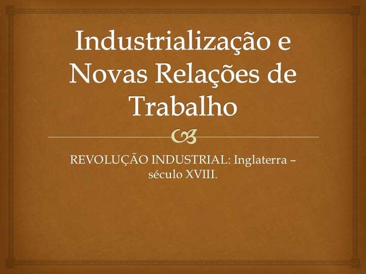 Industrialização e Novas Relações de Trabalho<br />REVOLUÇÃO INDUSTRIAL: Inglaterra – século XVIII.<br />