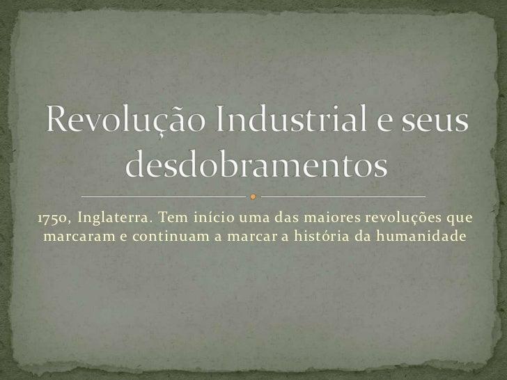 1750, Inglaterra. Tem início uma das maiores revoluções que marcaram e continuam a marcar a história da humanidade<br />Re...
