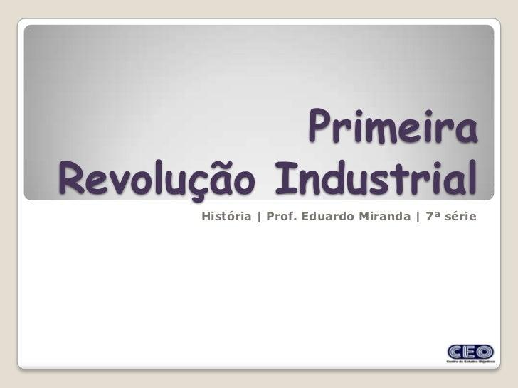 PrimeiraRevolução Industrial      História | Prof. Eduardo Miranda | 7ª série