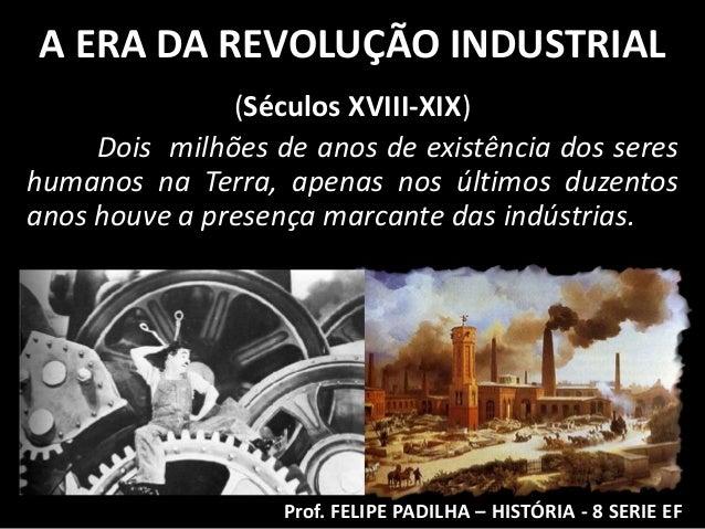 A ERA DA REVOLUÇÃO INDUSTRIAL               (Séculos XVIII-XIX)     Dois milhões de anos de existência dos sereshumanos na...