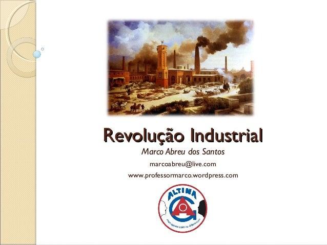 Revolução Industrial      Marco Abreu dos Santos         marcoabreu@live.com   www.professormarco.wordpress.com