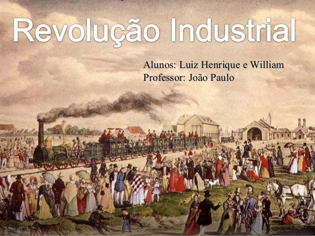 Revolução IndustrialRevolução IndustrialAlunos: Luiz Henrique e WilliamAlunos: Luiz Henrique e WilliamProfessor: João Paul...