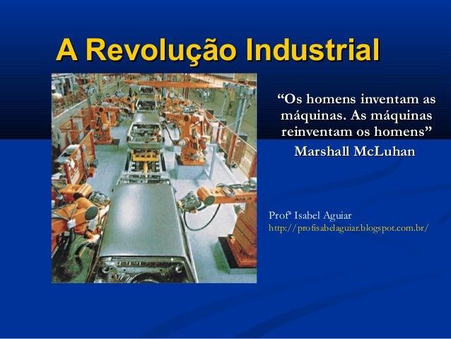 """A Revolução IndustrialA Revolução Industrial""""""""Os homens inventam asOs homens inventam asmáquinas. As máquinasmáquinas. As ..."""