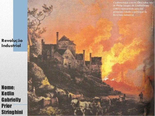 Revolução Industrial Nome: Ketlin Gabrielly Prior Stringhini Coalbrookdale à noite. Óleo sobre tela de Philip Jacques de L...