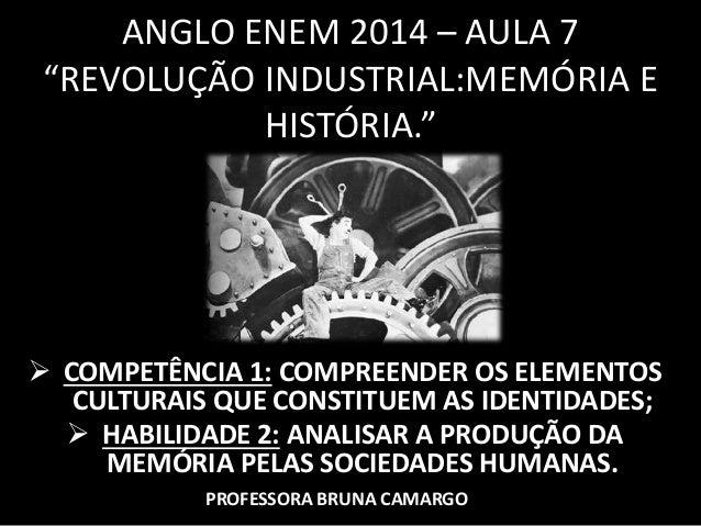 """ANGLO ENEM 2014 – AULA 7  """"REVOLUÇÃO INDUSTRIAL:MEMÓRIA E  HISTÓRIA.""""   COMPETÊNCIA 1: COMPREENDER OS ELEMENTOS  CULTURAI..."""
