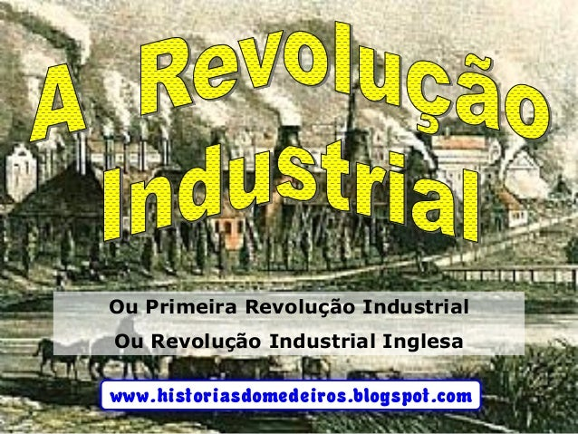 www.historiasdomedeiros.blogspot.com Ou Primeira Revolução Industrial Ou Revolução Industrial Inglesa