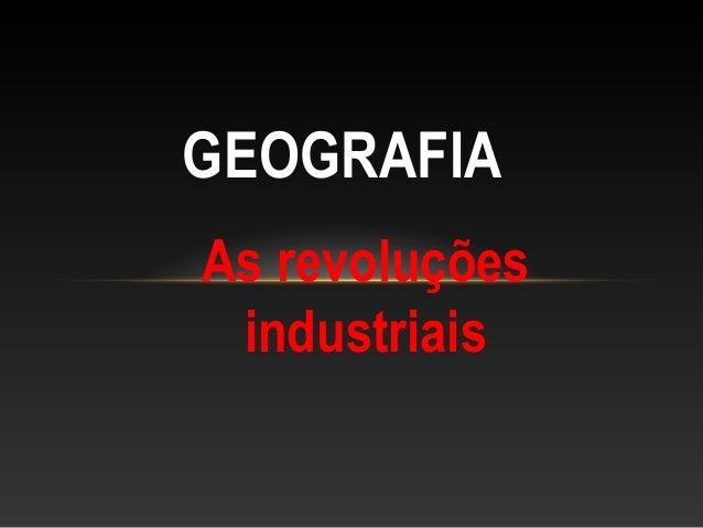 As revoluções industriais GEOGRAFIA
