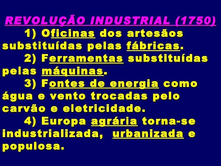 REVOLUÇÃO INDUSTRIAL (1750)   1) O ficinas dos artesãossubstituídas pelas fábricas .   2) F erramentas substituídaspelas m...