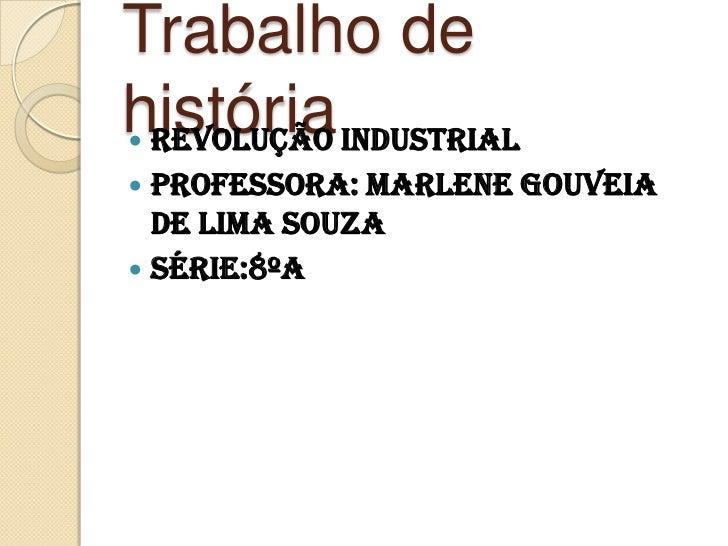 Trabalho de história <br />Revolução industrial <br />Professora: Marlene Gouveia de lima souza<br />Série:8ºA <br />