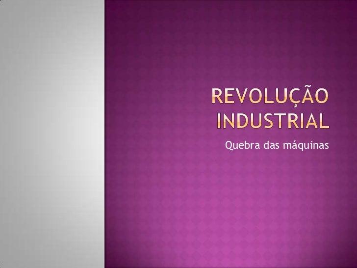 Revolução industrial <br />Quebra das máquinas<br />