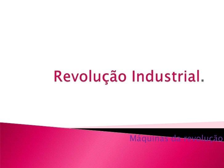 Revolução Industrial.<br />Máquinas da revolução<br />