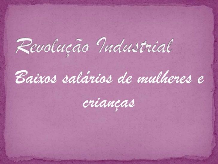 Revolução Industrial<br />Baixos salários de mulheres e crianças<br />