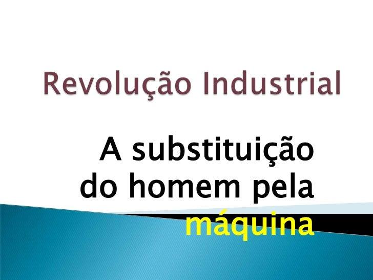 Revolução Industrial<br />A substituição do homem pela máquina<br />