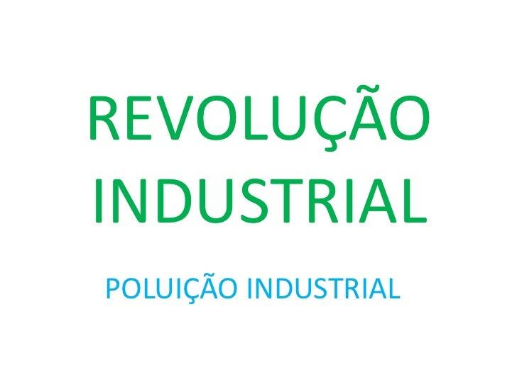REVOLUÇÃO INDUSTRIAL<br />POLUIÇÃO INDUSTRIAL<br />