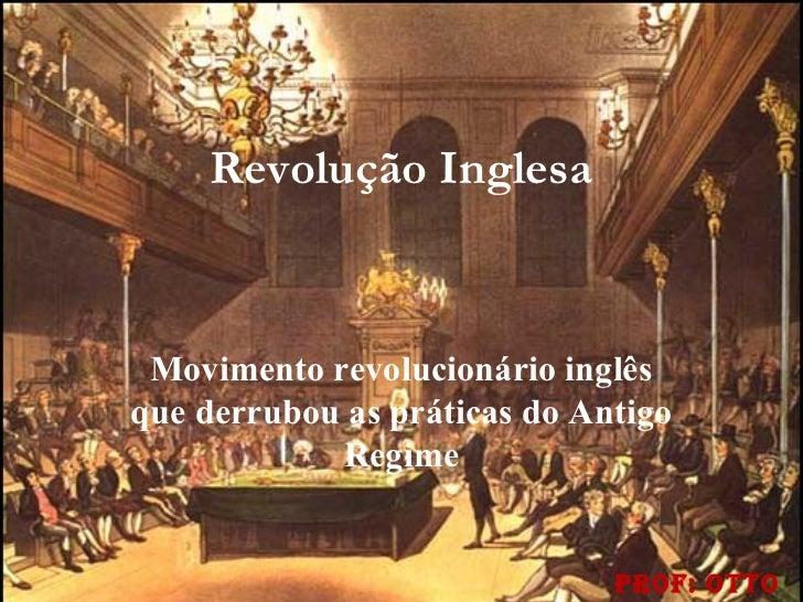 Revolução Inglesa Movimento revolucionário inglêsque derrubou as práticas do Antigo            Regime                     ...
